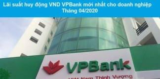 Lãi suất huy động VND ngân hàng VPBank cho doanh nghiệp tháng 04/2020